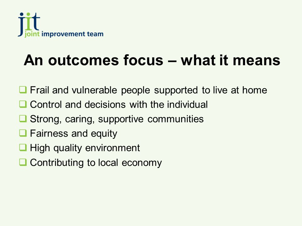 An outcomes focus – what it means  Frail and vulnerable people supported to live at home  Control and decisions with the individual  Strong, caring