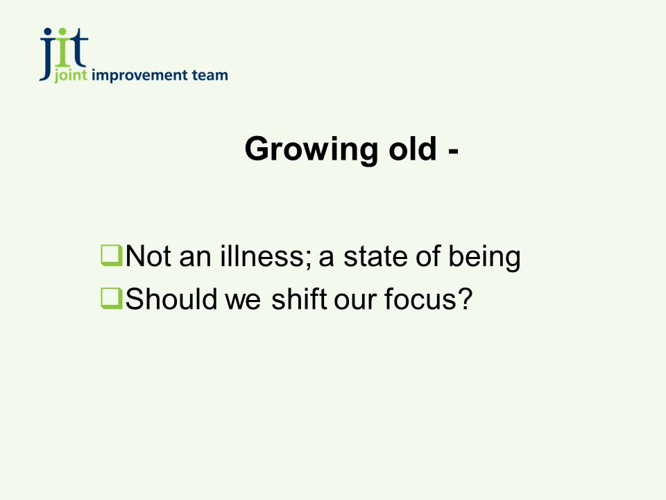 Growing old -  Not an illness; a state of being  Should we shift our focus