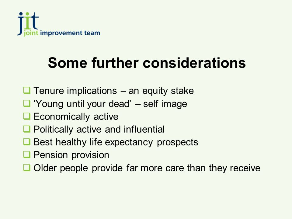 Some further considerations  Tenure implications – an equity stake  'Young until your dead' – self image  Economically active  Politically active and influential  Best healthy life expectancy prospects  Pension provision  Older people provide far more care than they receive