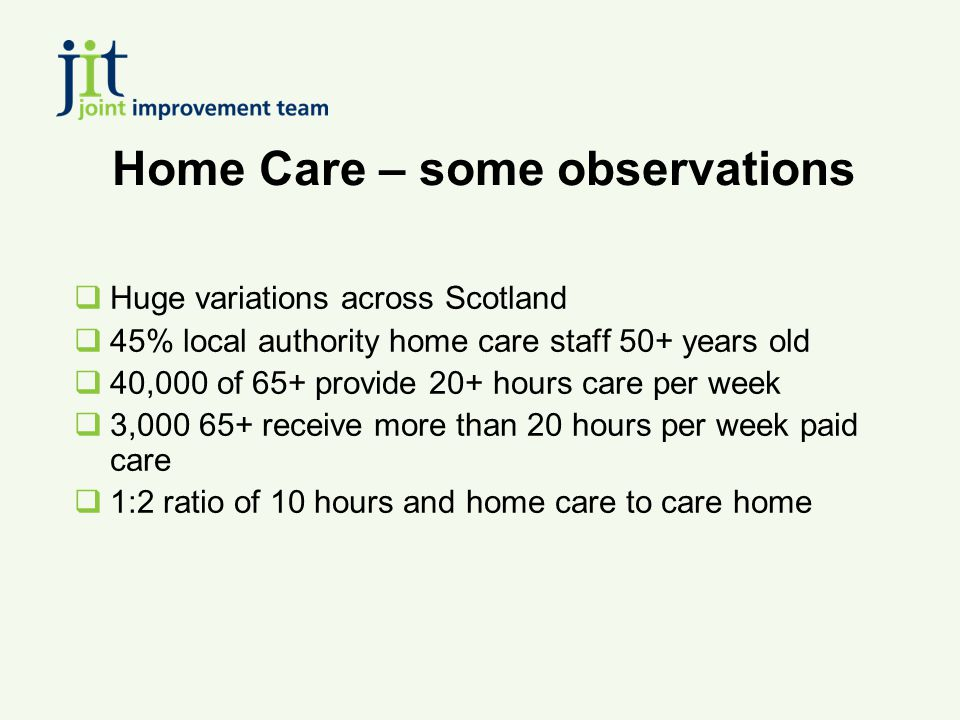 Home Care – some observations  Huge variations across Scotland  45% local authority home care staff 50+ years old  40,000 of 65+ provide 20+ hours care per week  3,000 65+ receive more than 20 hours per week paid care  1:2 ratio of 10 hours and home care to care home