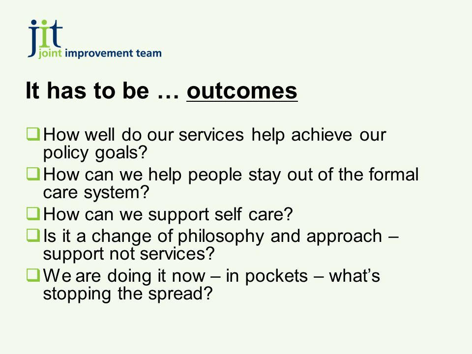 It has to be … outcomes  How well do our services help achieve our policy goals?  How can we help people stay out of the formal care system?  How c