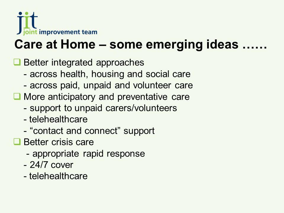 Care at Home – some emerging ideas ……  Better integrated approaches -across health, housing and social care -across paid, unpaid and volunteer care  More anticipatory and preventative care -support to unpaid carers/volunteers - telehealthcare - contact and connect support  Better crisis care - appropriate rapid response -24/7 cover - telehealthcare