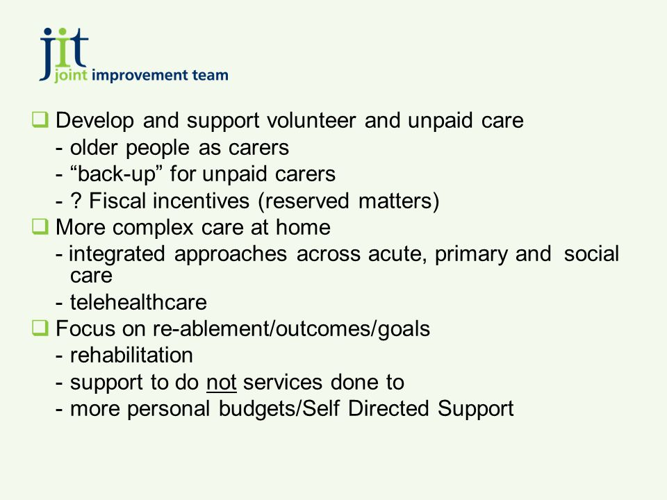 " Develop and support volunteer and unpaid care -older people as carers -""back-up"" for unpaid carers -? Fiscal incentives (reserved matters)  More co"