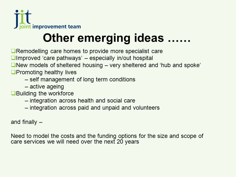 Other emerging ideas ……  Remodelling care homes to provide more specialist care  Improved 'care pathways' – especially in/out hospital  New models