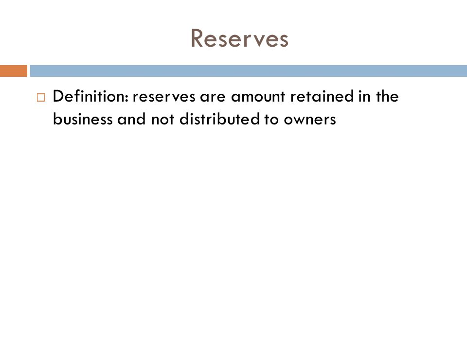 Reserves  Definition: reserves are amount retained in the business and not distributed to owners