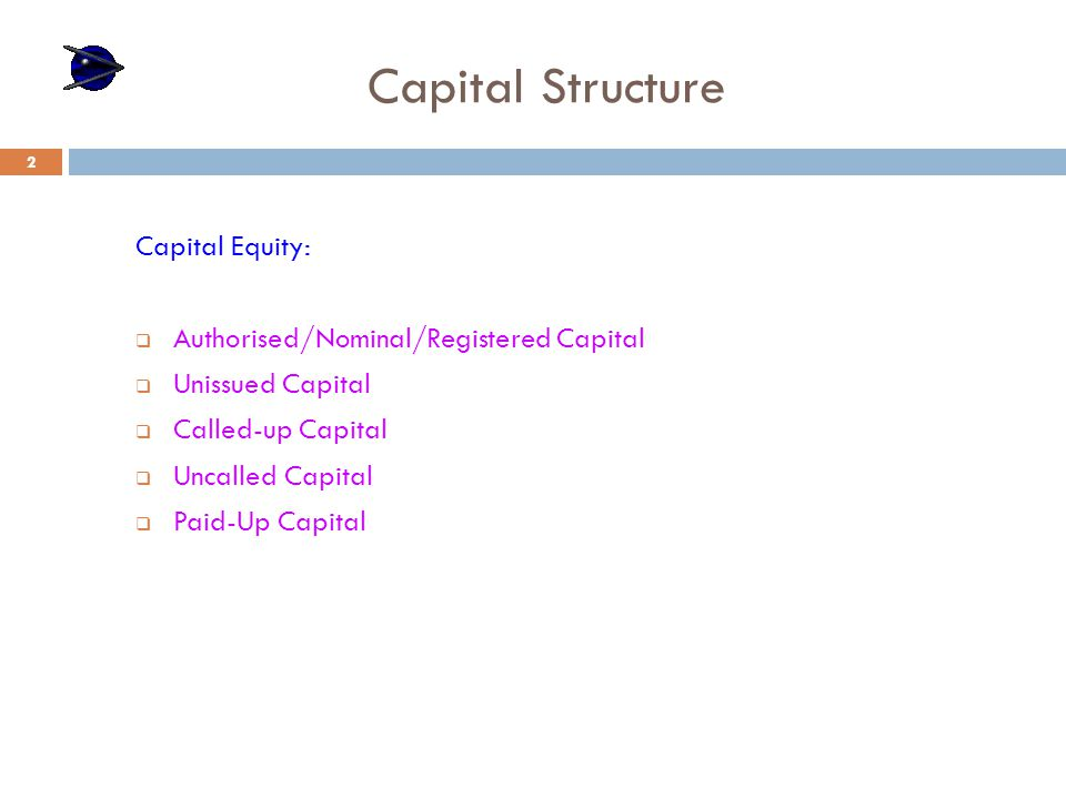 Capital Structure Capital Equity:  Authorised/Nominal/Registered Capital  Unissued Capital  Called-up Capital  Uncalled Capital  Paid-Up Capital 2