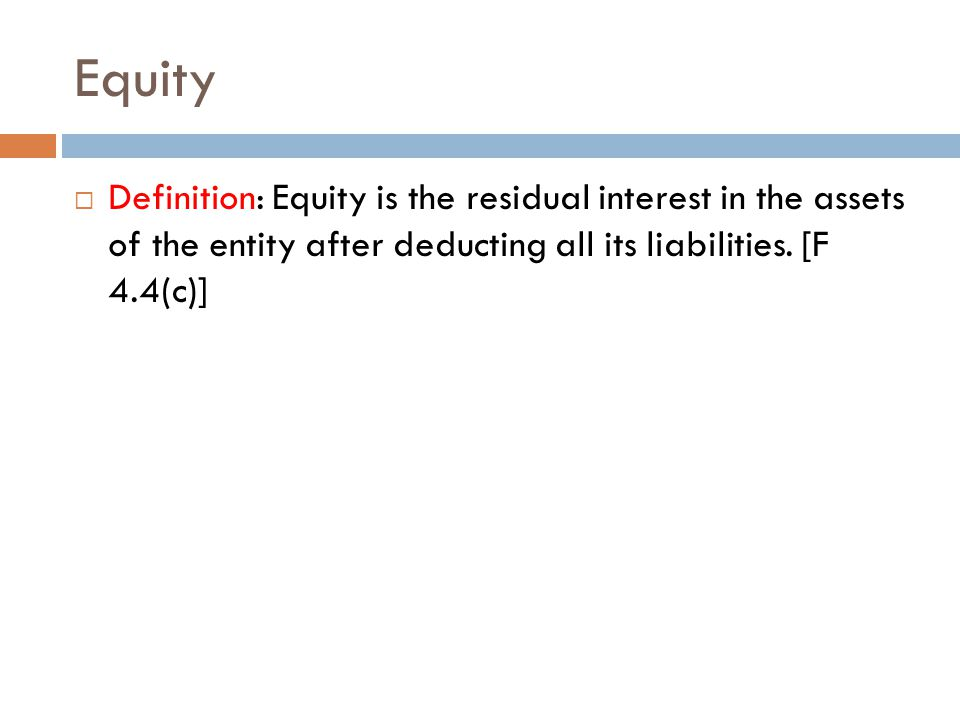 Equity  Definition: Equity is the residual interest in the assets of the entity after deducting all its liabilities.