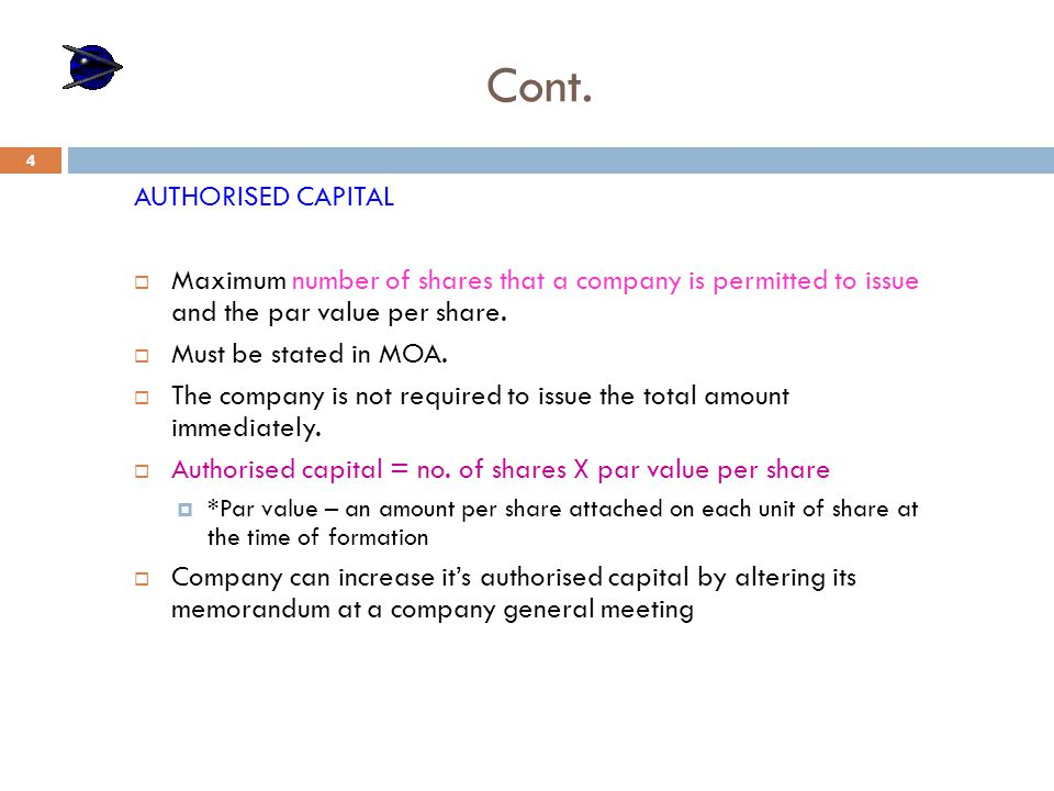 Cont. AUTHORISED CAPITAL  Maximum number of shares that a company is permitted to issue and the par value per share.  Must be stated in MOA.  The c