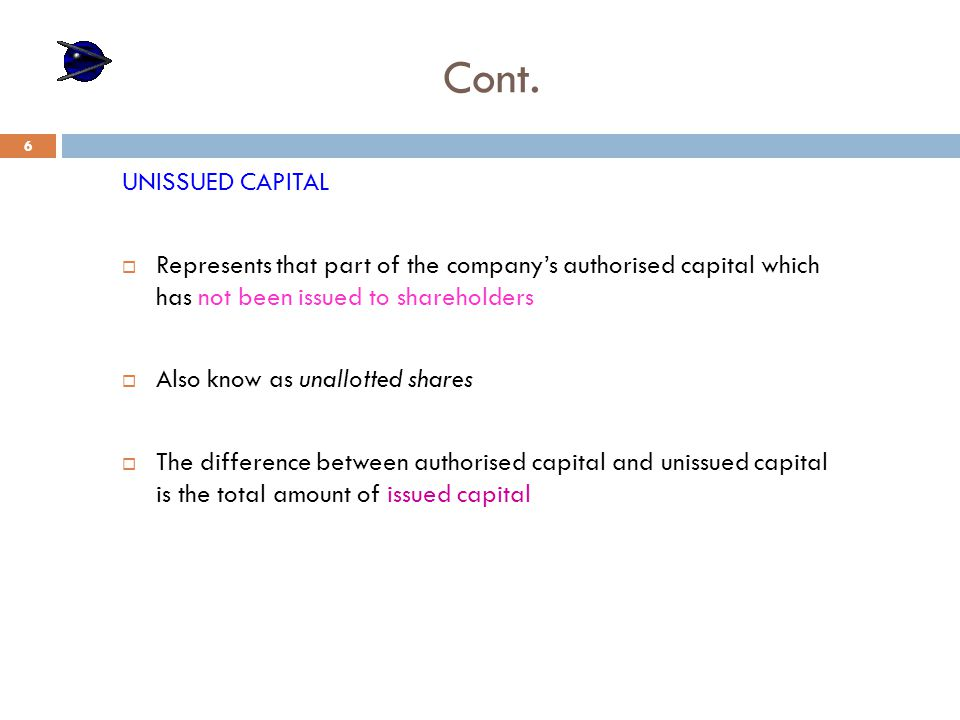 Cont. UNISSUED CAPITAL  Represents that part of the company's authorised capital which has not been issued to shareholders  Also know as unallotted