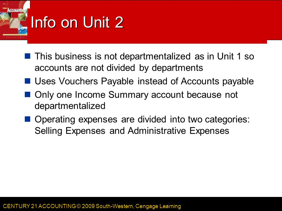 CENTURY 21 ACCOUNTING © 2009 South-Western, Cengage Learning Info on Unit 2 This business is not departmentalized as in Unit 1 so accounts are not div