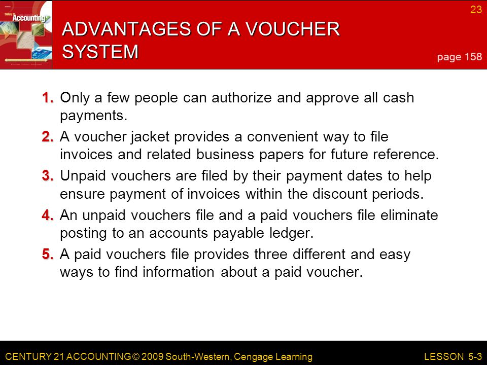 CENTURY 21 ACCOUNTING © 2009 South-Western, Cengage Learning 23 LESSON 5-3 ADVANTAGES OF A VOUCHER SYSTEM 1. 1.Only a few people can authorize and app