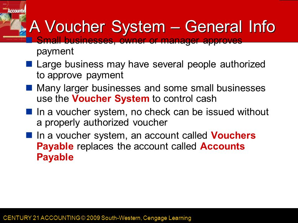 CENTURY 21 ACCOUNTING © 2009 South-Western, Cengage Learning A Voucher System – General Info Small businesses, owner or manager approves payment Large business may have several people authorized to approve payment Many larger businesses and some small businesses use the Voucher System to control cash In a voucher system, no check can be issued without a properly authorized voucher In a voucher system, an account called Vouchers Payable replaces the account called Accounts Payable