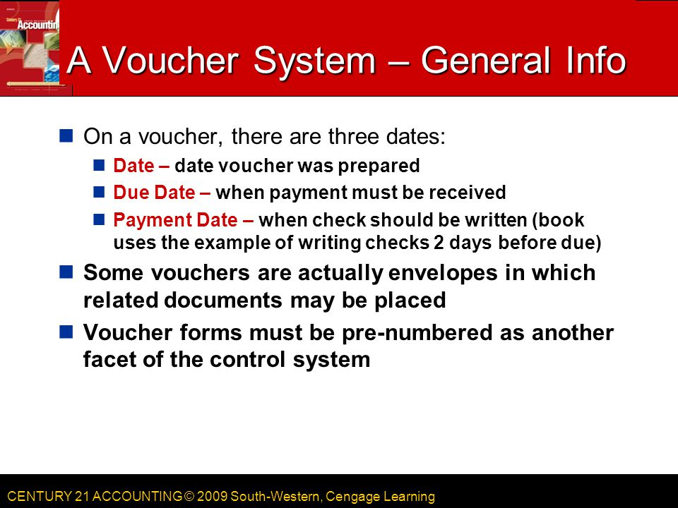 CENTURY 21 ACCOUNTING © 2009 South-Western, Cengage Learning A Voucher System – General Info On a voucher, there are three dates: Date – date voucher was prepared Due Date – when payment must be received Payment Date – when check should be written (book uses the example of writing checks 2 days before due) Some vouchers are actually envelopes in which related documents may be placed Voucher forms must be pre-numbered as another facet of the control system