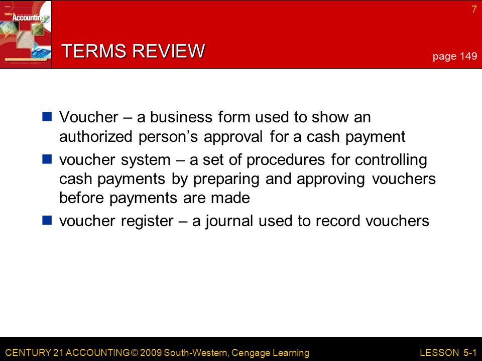 CENTURY 21 ACCOUNTING © 2009 South-Western, Cengage Learning 7 LESSON 5-1 TERMS REVIEW Voucher – a business form used to show an authorized person's a