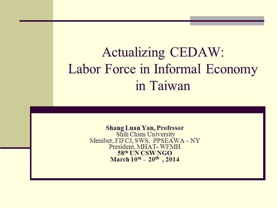 Actualizing CEDAW: Labor Force in Informal Economy in Taiwan Shang Luan Yan, Professor Shih Chien University Member, FIFCJ, SWS, PPSEAWA – NY President, MHAT- WFMH 58 th UN CSW NGO March 10 th _ 20 th, 2014