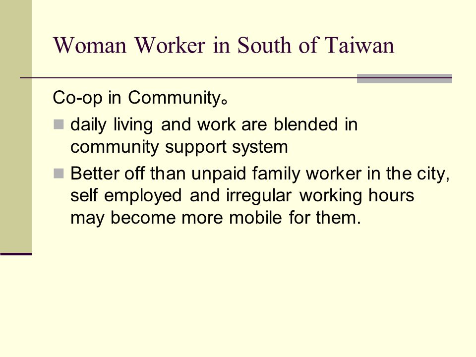 Woman Worker in South of Taiwan Co-op in Community 。 daily living and work are blended in community support system Better off than unpaid family worker in the city, self employed and irregular working hours may become more mobile for them.