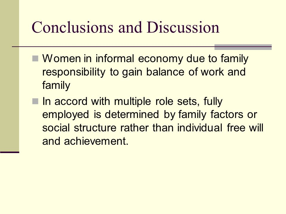 Conclusions and Discussion Women in informal economy due to family responsibility to gain balance of work and family In accord with multiple role sets, fully employed is determined by family factors or social structure rather than individual free will and achievement.