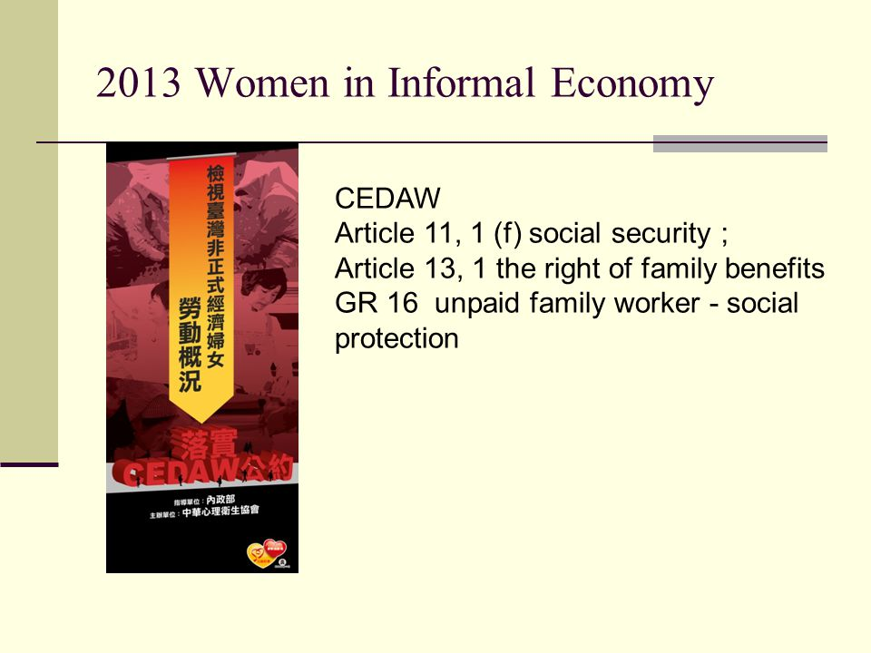 2013 Women in Informal Economy CEDAW Article 11, 1 (f) social security ; Article 13, 1 the right of family benefits GR 16 unpaid family worker - social protection