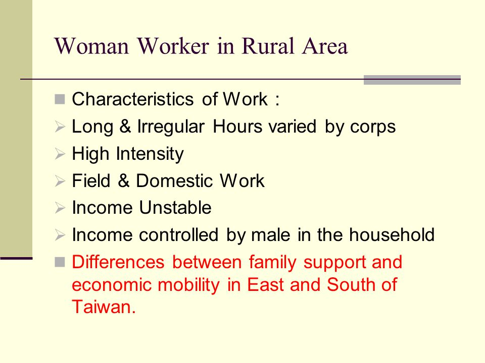 Woman Worker in Rural Area Characteristics of Work :  Long & Irregular Hours varied by corps  High Intensity  Field & Domestic Work  Income Unstab