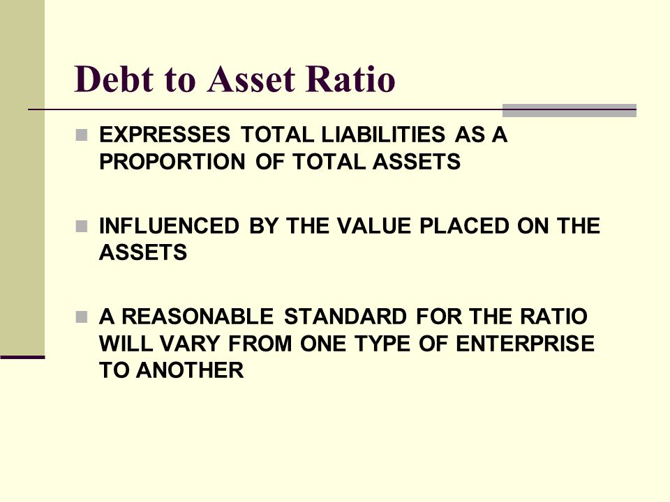 Debt to Asset Ratio EXPRESSES TOTAL LIABILITIES AS A PROPORTION OF TOTAL ASSETS INFLUENCED BY THE VALUE PLACED ON THE ASSETS A REASONABLE STANDARD FOR