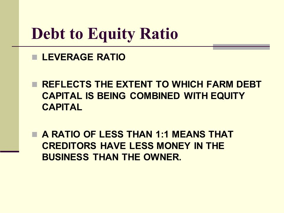 Debt to Equity Ratio LEVERAGE RATIO REFLECTS THE EXTENT TO WHICH FARM DEBT CAPITAL IS BEING COMBINED WITH EQUITY CAPITAL A RATIO OF LESS THAN 1:1 MEAN