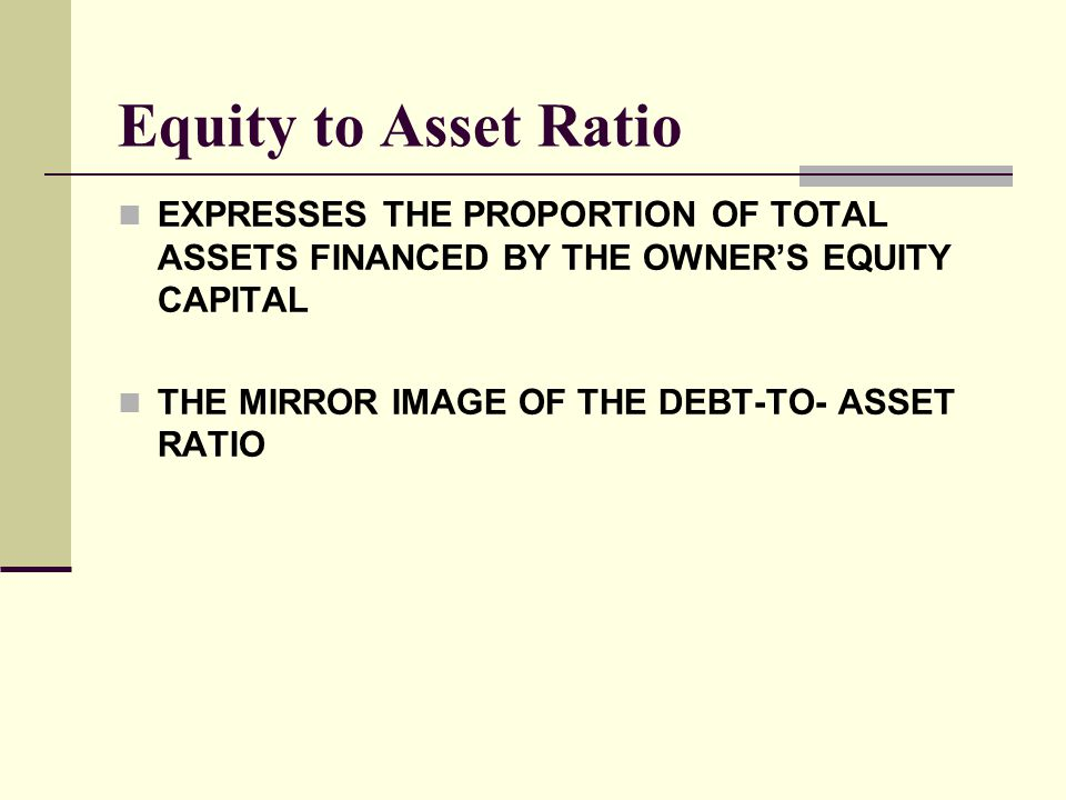 Equity to Asset Ratio EXPRESSES THE PROPORTION OF TOTAL ASSETS FINANCED BY THE OWNER'S EQUITY CAPITAL THE MIRROR IMAGE OF THE DEBT-TO- ASSET RATIO