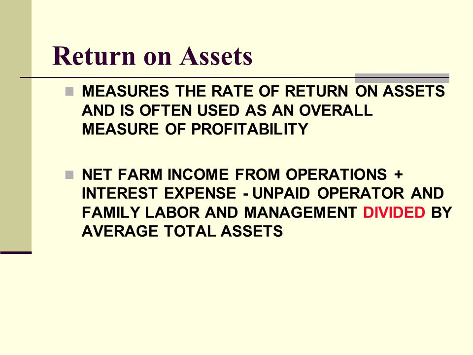 Return on Assets MEASURES THE RATE OF RETURN ON ASSETS AND IS OFTEN USED AS AN OVERALL MEASURE OF PROFITABILITY NET FARM INCOME FROM OPERATIONS + INTE