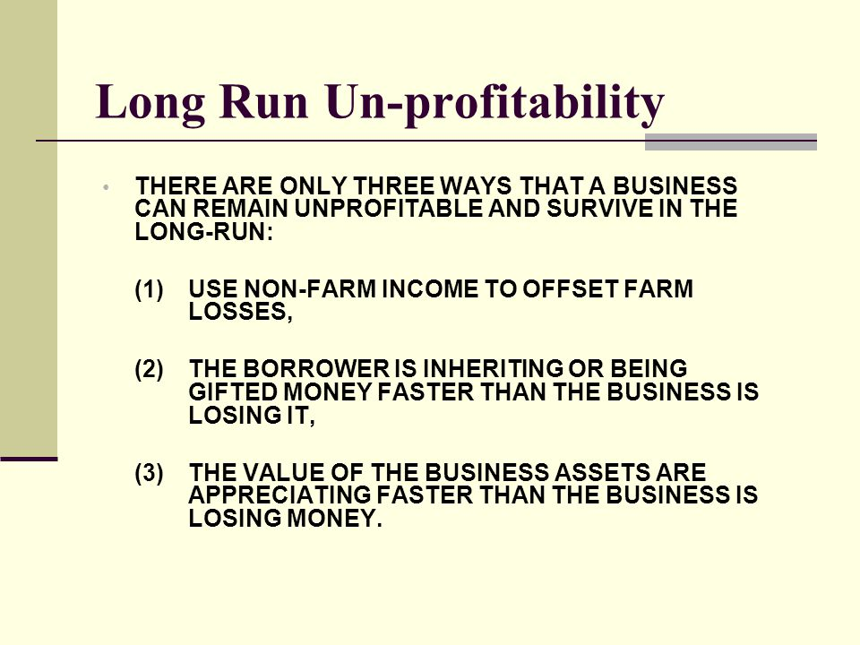 Long Run Un-profitability THERE ARE ONLY THREE WAYS THAT A BUSINESS CAN REMAIN UNPROFITABLE AND SURVIVE IN THE LONG-RUN: (1)USE NON-FARM INCOME TO OFF