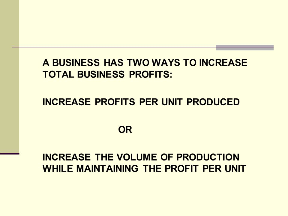A BUSINESS HAS TWO WAYS TO INCREASE TOTAL BUSINESS PROFITS: INCREASE PROFITS PER UNIT PRODUCED OR INCREASE THE VOLUME OF PRODUCTION WHILE MAINTAINING