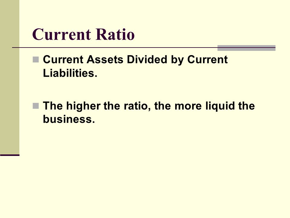 Current Ratio Current Assets Divided by Current Liabilities. The higher the ratio, the more liquid the business.