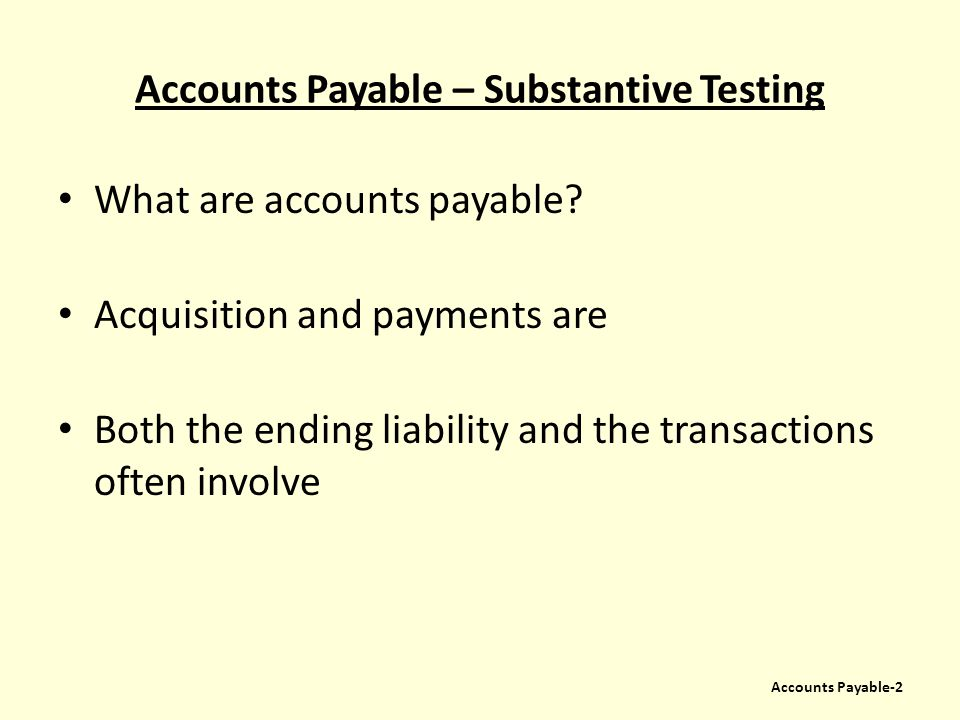 Accounts Payable – Substantive Testing What are accounts payable? Acquisition and payments are Both the ending liability and the transactions often in