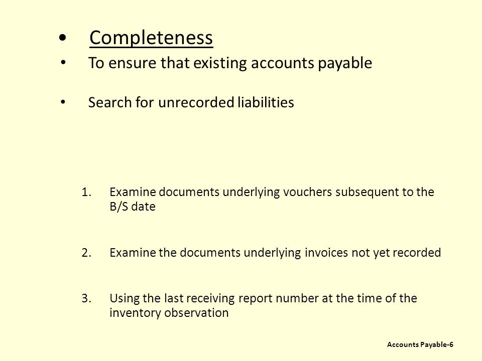 Completeness To ensure that existing accounts payable Search for unrecorded liabilities 1.Examine documents underlying vouchers subsequent to the B/S