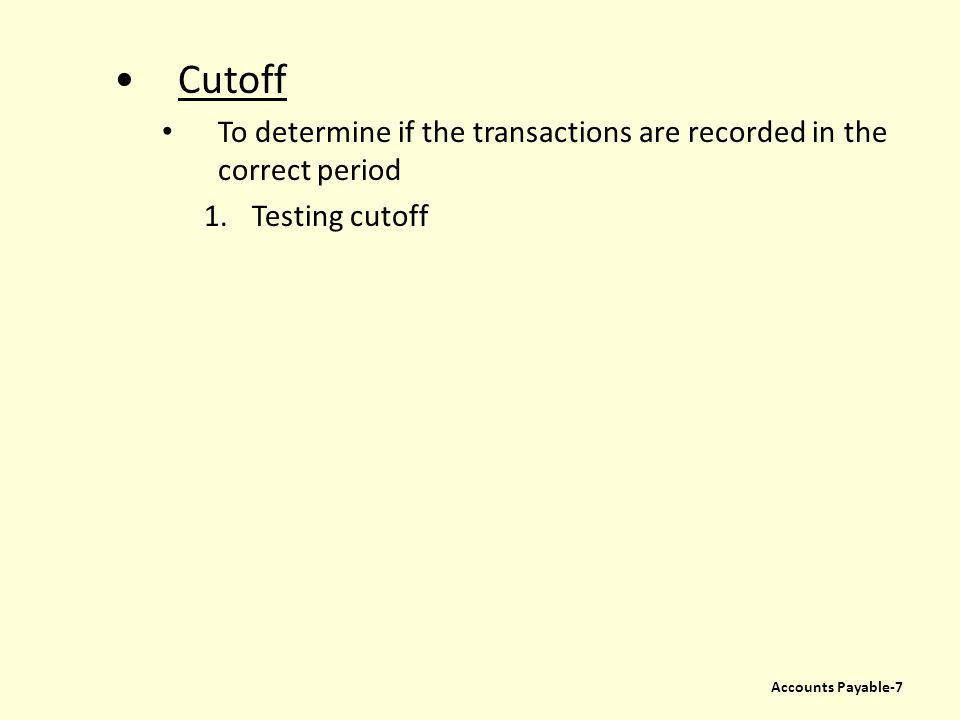Cutoff To determine if the transactions are recorded in the correct period 1.Testing cutoff Accounts Payable-7