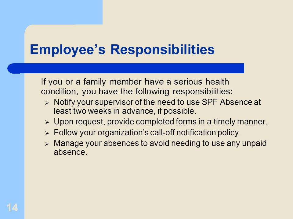 14 Employee's Responsibilities If you or a family member have a serious health condition, you have the following responsibilities:  Notify your super