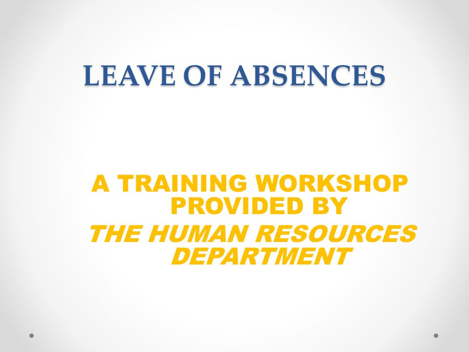 LEAVE OF ABSENCES A TRAINING WORKSHOP PROVIDED BY THE HUMAN RESOURCES DEPARTMENT