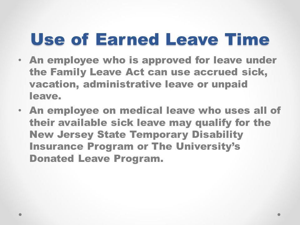 Use of Earned Leave Time An employee who is approved for leave under the Family Leave Act can use accrued sick, vacation, administrative leave or unpaid leave.