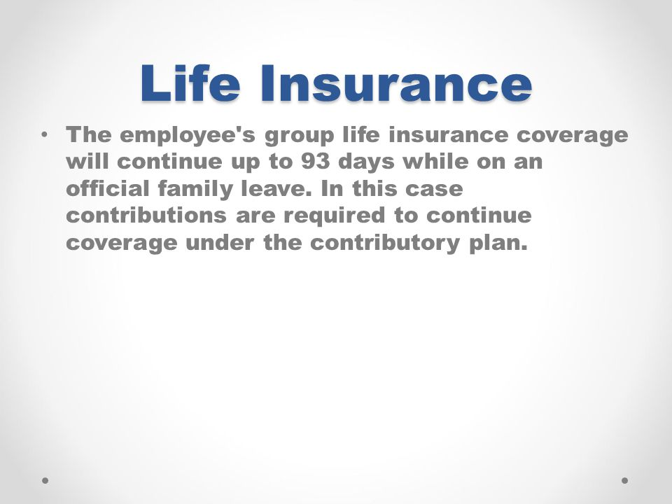 Life Insurance The employee s group life insurance coverage will continue up to 93 days while on an official family leave.