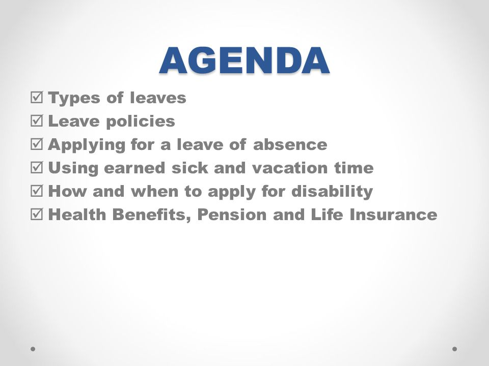 AGENDA  Types of leaves  Leave policies  Applying for a leave of absence  Using earned sick and vacation time  How and when to apply for disability  Health Benefits, Pension and Life Insurance