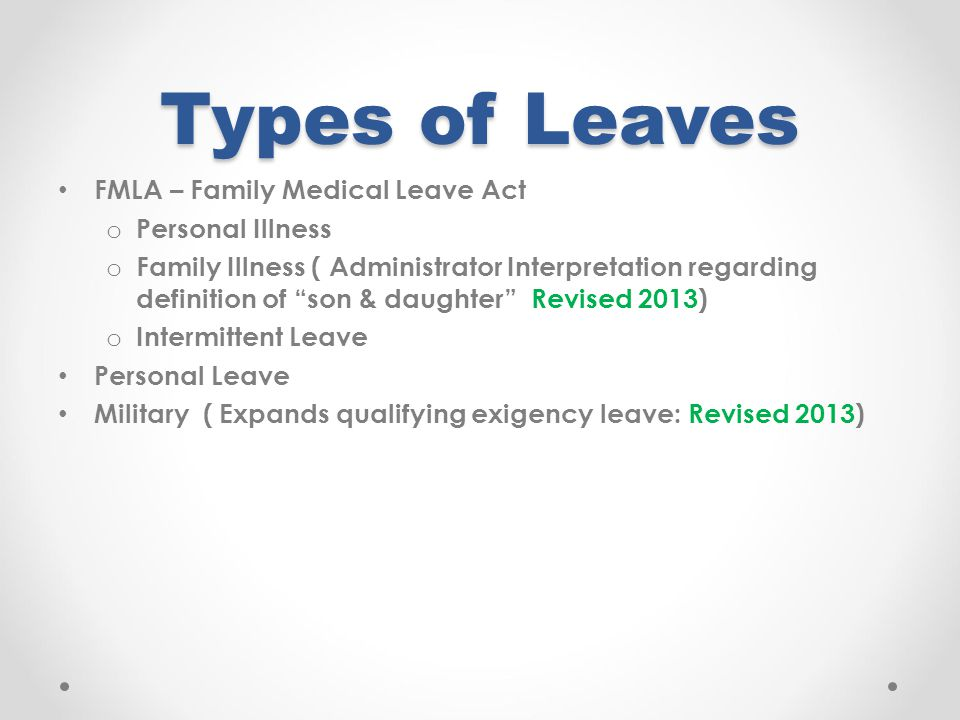 Types of Leaves FMLA – Family Medical Leave Act o Personal Illness o Family Illness ( Administrator Interpretation regarding definition of son & daughter Revised 2013) o Intermittent Leave Personal Leave Military ( Expands qualifying exigency leave: Revised 2013)