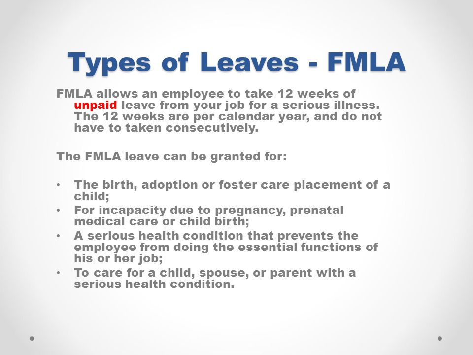 Types of Leaves - FMLA FMLA allows an employee to take 12 weeks of unpaid leave from your job for a serious illness.