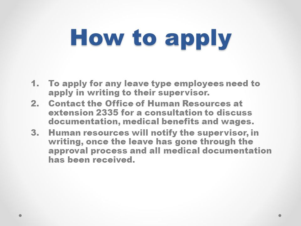 How to apply 1.To apply for any leave type employees need to apply in writing to their supervisor. 2.Contact the Office of Human Resources at extensio