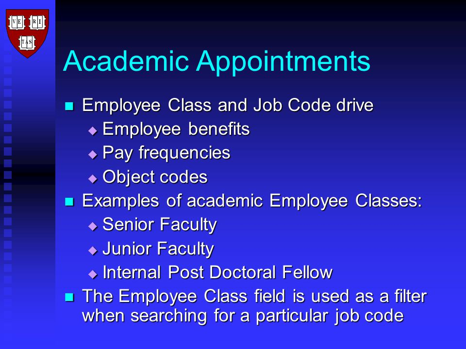 Academic Appointments Employee Class and Job Code drive Employee Class and Job Code drive  Employee benefits  Pay frequencies  Object codes Examples of academic Employee Classes: Examples of academic Employee Classes:  Senior Faculty  Junior Faculty  Internal Post Doctoral Fellow The Employee Class field is used as a filter when searching for a particular job code The Employee Class field is used as a filter when searching for a particular job code