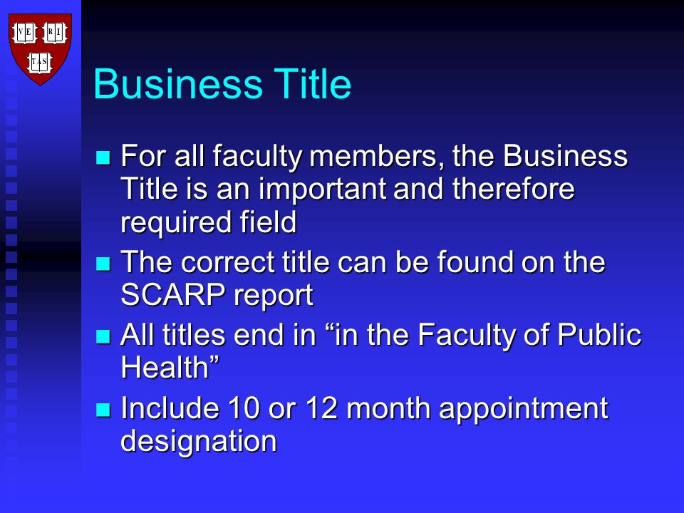Business Title For all faculty members, the Business Title is an important and therefore required field For all faculty members, the Business Title is an important and therefore required field The correct title can be found on the SCARP report The correct title can be found on the SCARP report All titles end in in the Faculty of Public Health All titles end in in the Faculty of Public Health Include 10 or 12 month appointment designation Include 10 or 12 month appointment designation