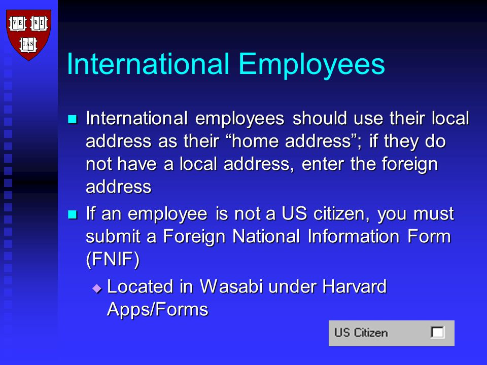 International Employees International employees should use their local address as their home address ; if they do not have a local address, enter the foreign address International employees should use their local address as their home address ; if they do not have a local address, enter the foreign address If an employee is not a US citizen, you must submit a Foreign National Information Form (FNIF) If an employee is not a US citizen, you must submit a Foreign National Information Form (FNIF)  Located in Wasabi under Harvard Apps/Forms