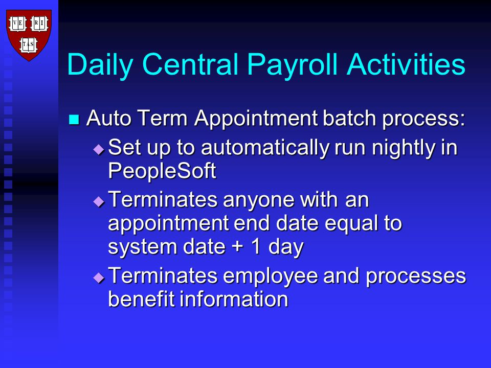 Daily Central Payroll Activities Auto Term Appointment batch process: Auto Term Appointment batch process:  Set up to automatically run nightly in PeopleSoft  Terminates anyone with an appointment end date equal to system date + 1 day  Terminates employee and processes benefit information