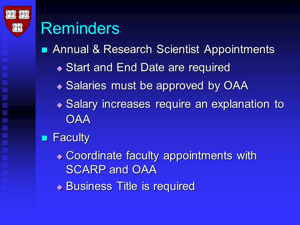 Reminders Annual & Research Scientist Appointments Annual & Research Scientist Appointments  Start and End Date are required  Salaries must be approved by OAA  Salary increases require an explanation to OAA Faculty Faculty  Coordinate faculty appointments with SCARP and OAA  Business Title is required
