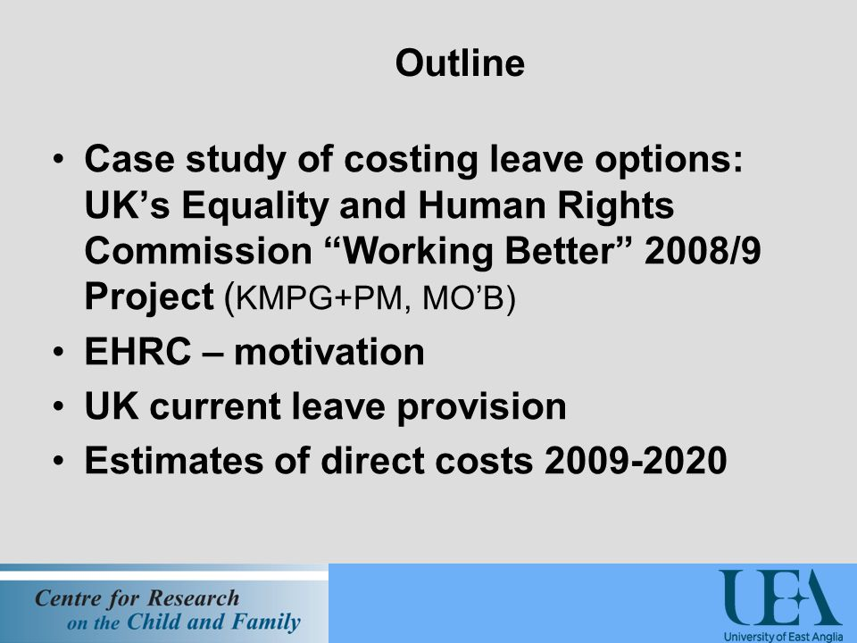 Outline Case study of costing leave options: UK's Equality and Human Rights Commission Working Better 2008/9 Project ( KMPG+PM, MO'B) EHRC – motivation UK current leave provision Estimates of direct costs 2009-2020