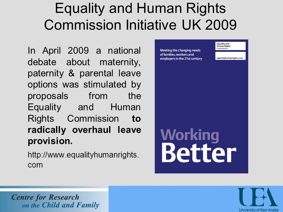 Equality and Human Rights Commission Initiative UK 2009 In April 2009 a national debate about maternity, paternity & parental leave options was stimulated by proposals from the Equality and Human Rights Commission to radically overhaul leave provision.