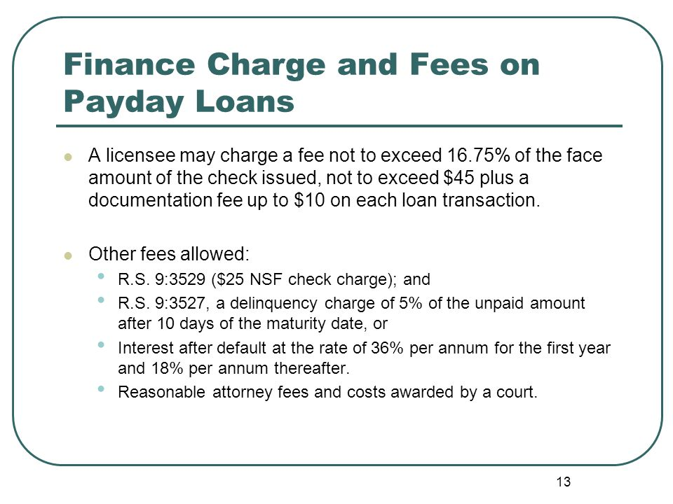 Finance Charge and Fees on Payday Loans A licensee may charge a fee not to exceed 16.75% of the face amount of the check issued, not to exceed $45 plus a documentation fee up to $10 on each loan transaction.