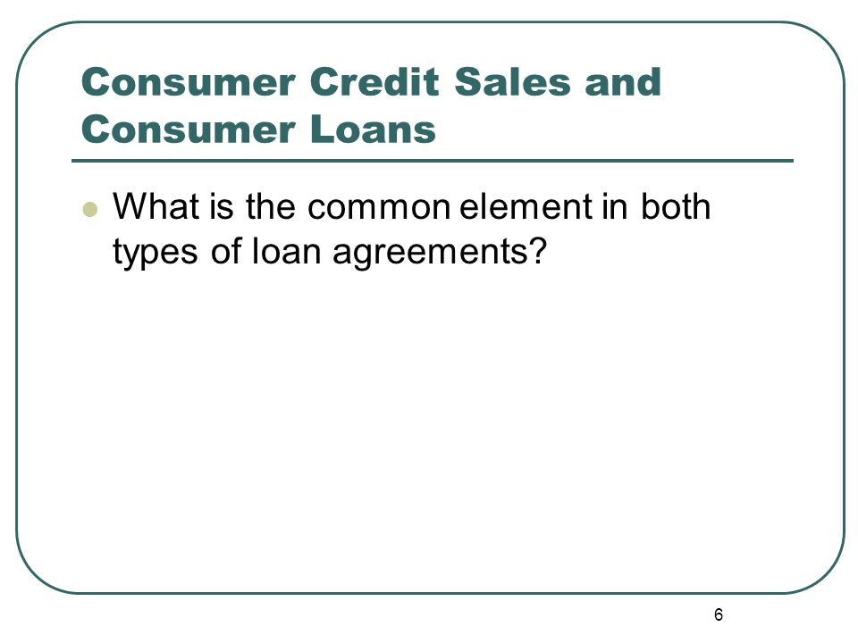 Consumer Credit Sales and Consumer Loans What is the common element in both types of loan agreements.